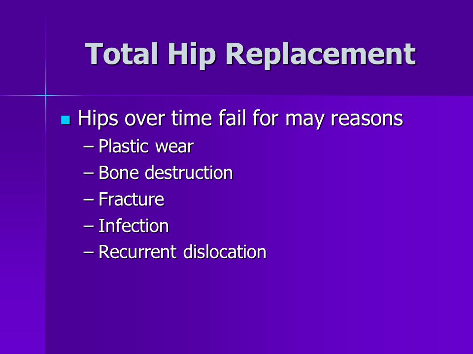 Total Hip Replacement Hips over time fail for may reasons Plastic wear