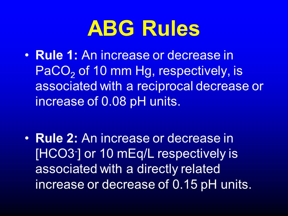 ABG Rules Rule 1: An increase or decrease in PaCO2 of 10 mm Hg, respectively, is associated with a reciprocal decrease or increase of 0.08 pH units.