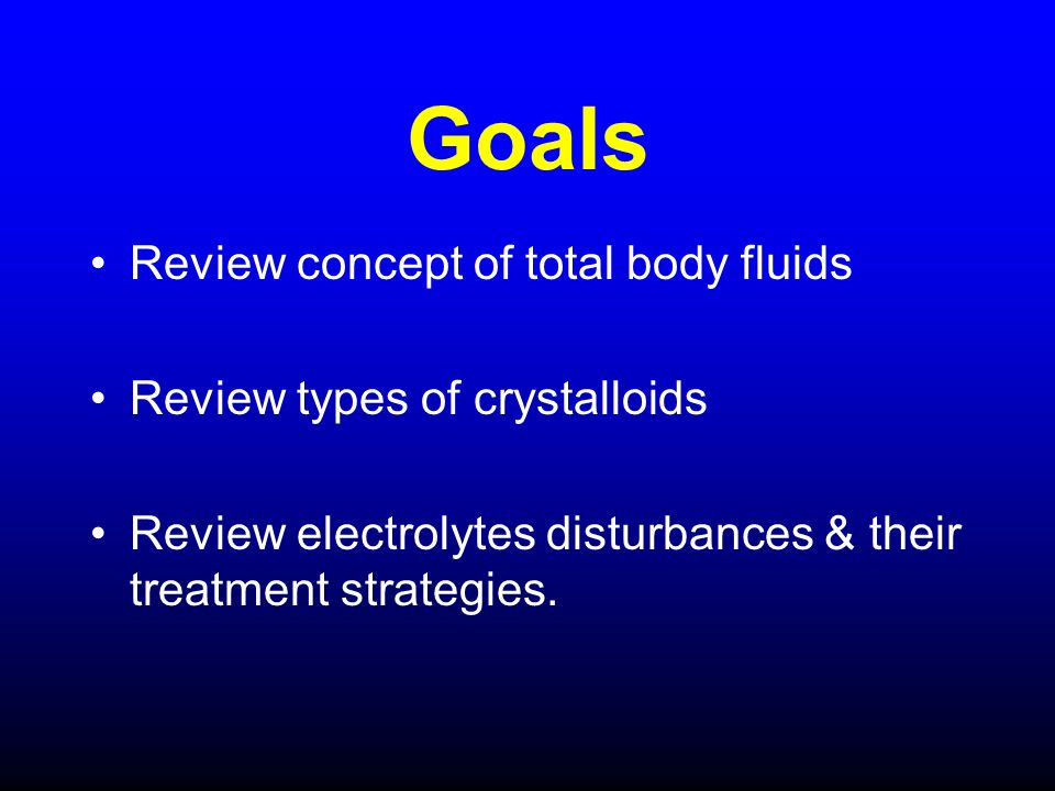 Goals Review concept of total body fluids Review types of crystalloids
