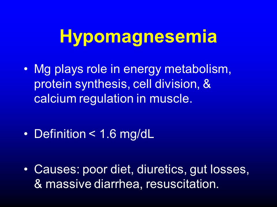 Hypomagnesemia Mg plays role in energy metabolism, protein synthesis, cell division, & calcium regulation in muscle.