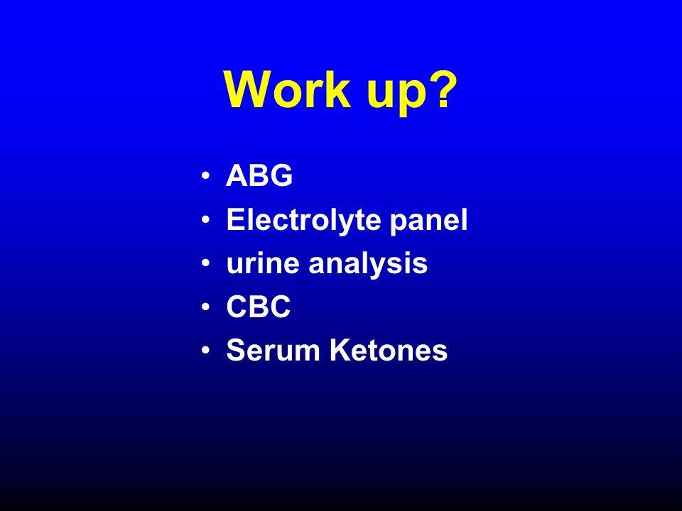 Work up ABG Electrolyte panel urine analysis CBC Serum Ketones