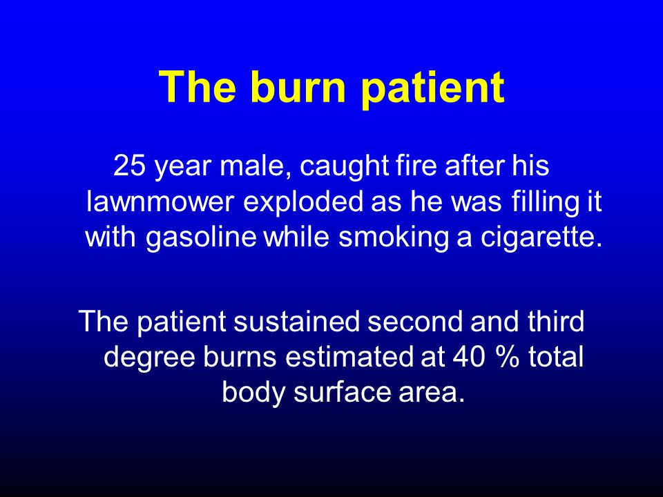 The burn patient 25 year male, caught fire after his lawnmower exploded as he was filling it with gasoline while smoking a cigarette.