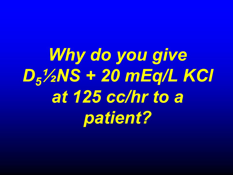 Why do you give D5½NS + 20 mEq/L KCl at 125 cc/hr to a patient