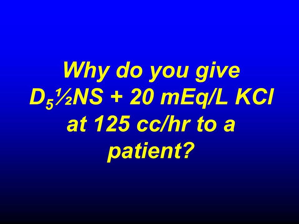 Why do you give D5½NS + 20 mEq/L KCl at 125 cc/hr to a patient
