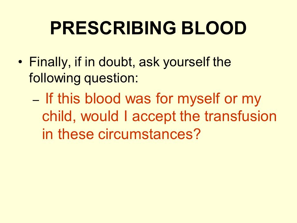 PRESCRIBING BLOOD Finally, if in doubt, ask yourself the following question: