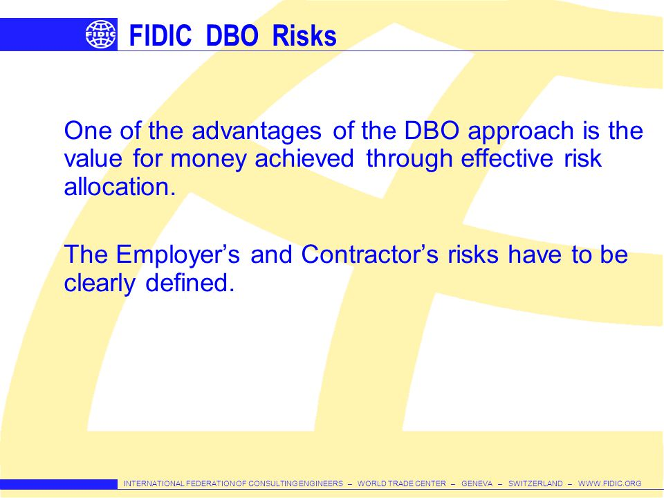 FIDIC DBO Risks One of the advantages of the DBO approach is the value for money achieved through effective risk allocation.