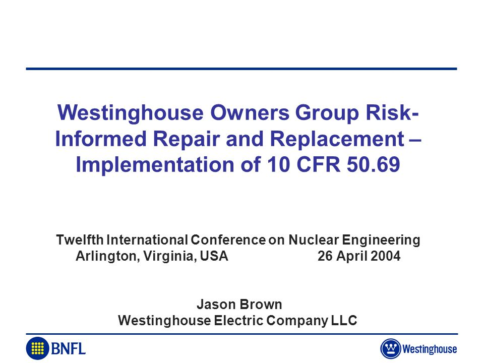 Westinghouse Owners Group Risk-Informed Repair and Replacement – Implementation of 10 CFR 50.69 Twelfth International Conference on Nuclear Engineering Arlington, Virginia, USA 26 April 2004 Jason Brown Westinghouse Electric Company LLC