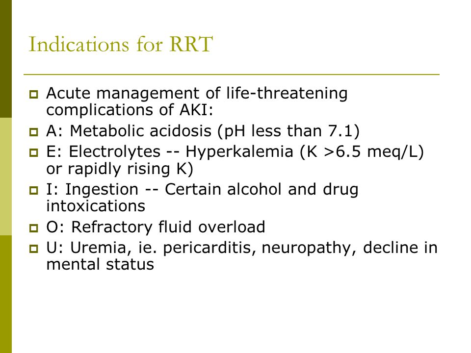 Indications for RRT Acute management of life-threatening complications of AKI: A: Metabolic acidosis (pH less than 7.1)