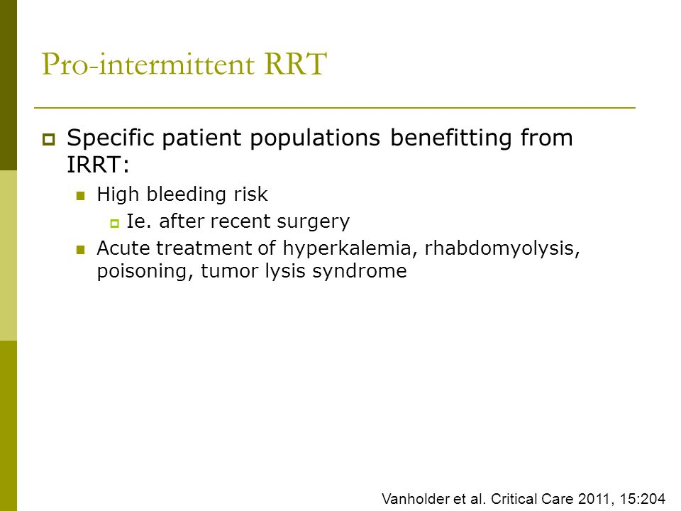 Pro-intermittent RRT Specific patient populations benefitting from IRRT: High bleeding risk. Ie. after recent surgery.