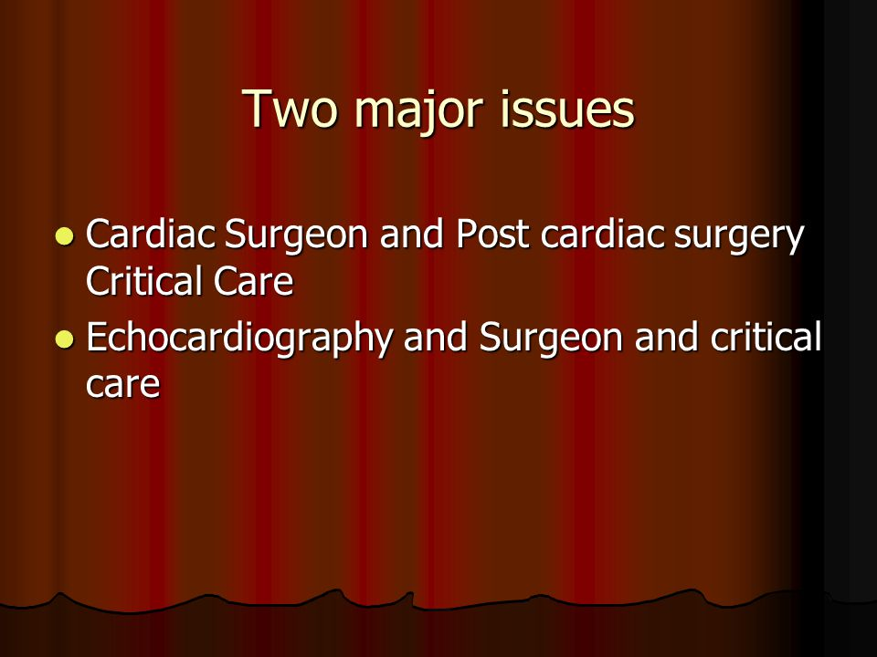 Two major issues Cardiac Surgeon and Post cardiac surgery Critical Care.