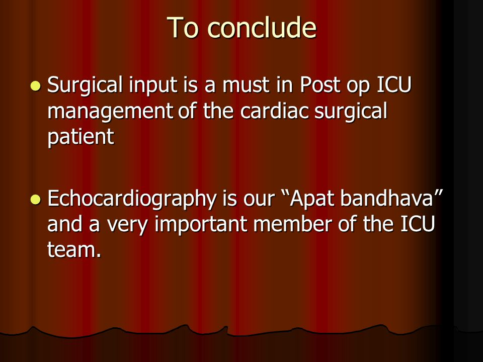 To conclude Surgical input is a must in Post op ICU management of the cardiac surgical patient.