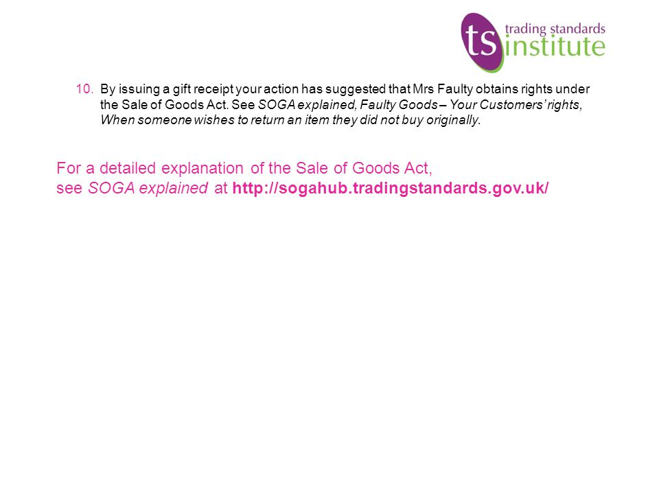 By issuing a gift receipt your action has suggested that Mrs Faulty obtains rights under the Sale of Goods Act. See SOGA explained, Faulty Goods – Your Customers' rights, When someone wishes to return an item they did not buy originally.