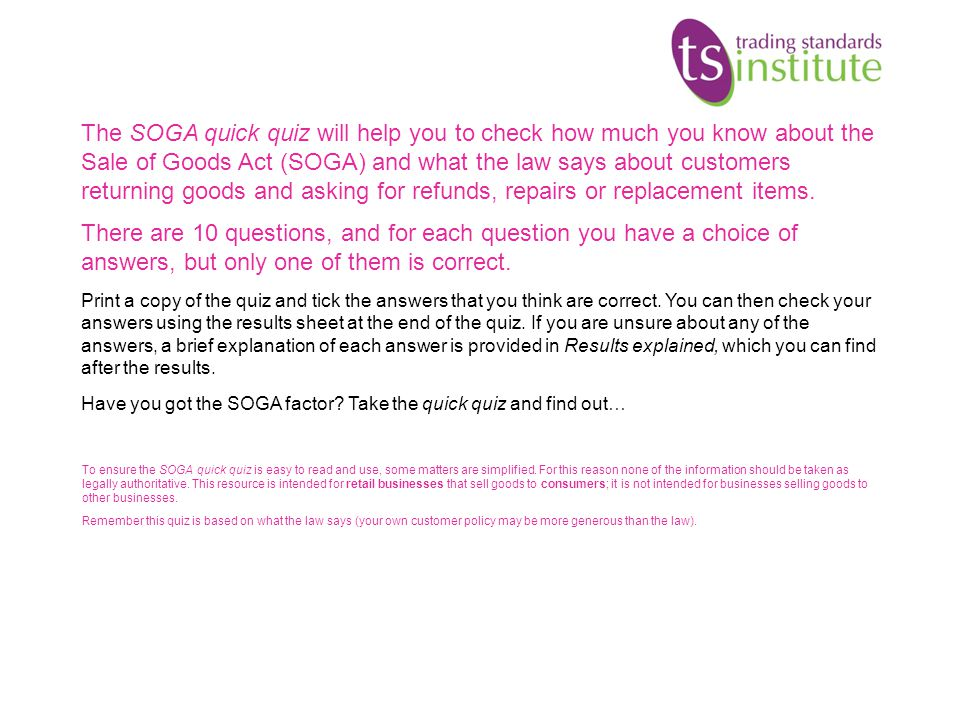 The SOGA quick quiz will help you to check how much you know about the Sale of Goods Act (SOGA) and what the law says about customers returning goods and asking for refunds, repairs or replacement items.