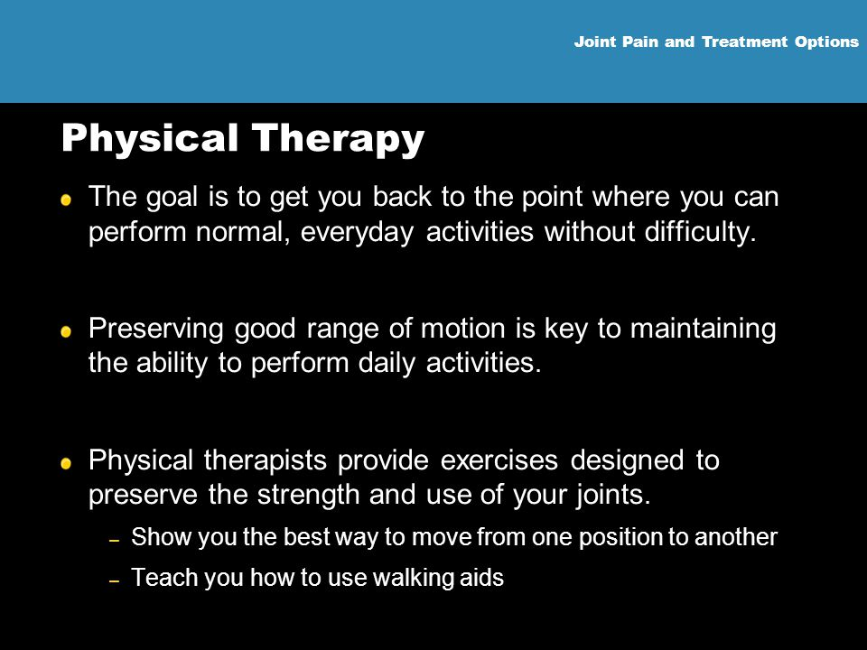 Physical Therapy The goal is to get you back to the point where you can perform normal, everyday activities without difficulty.