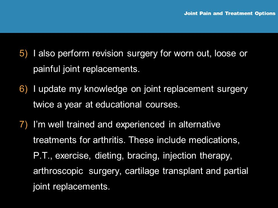 I also perform revision surgery for worn out, loose or painful joint replacements.