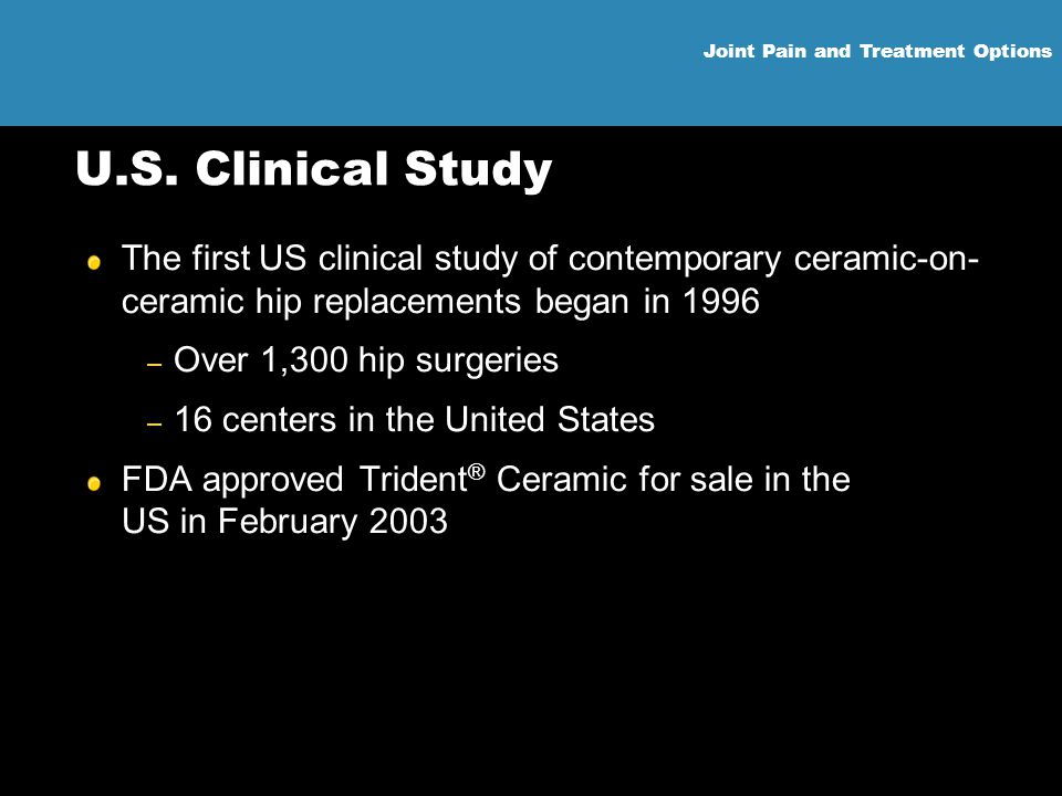 U.S. Clinical Study The first US clinical study of contemporary ceramic-on-ceramic hip replacements began in