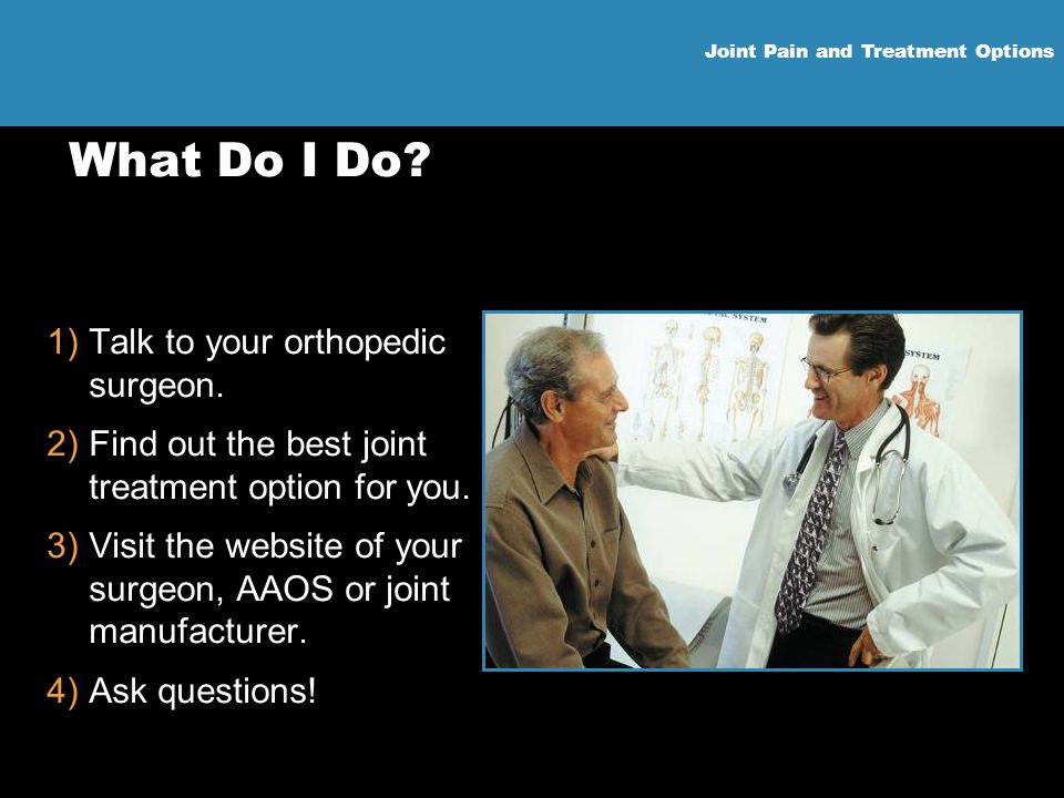 What Do I Do Talk to your orthopedic surgeon.