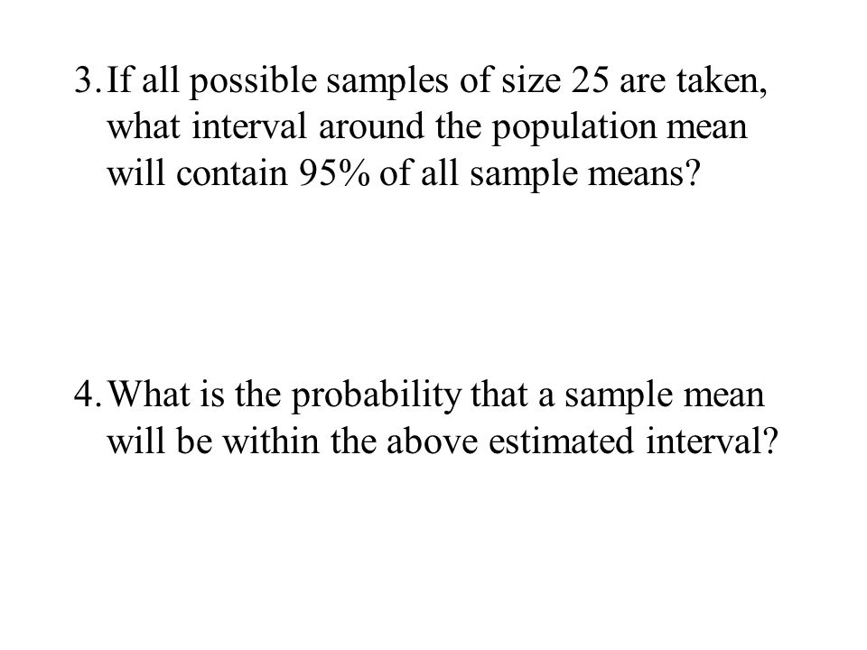 3. If all possible samples of size 25 are taken, what interval around the population mean will contain 95% of all sample means