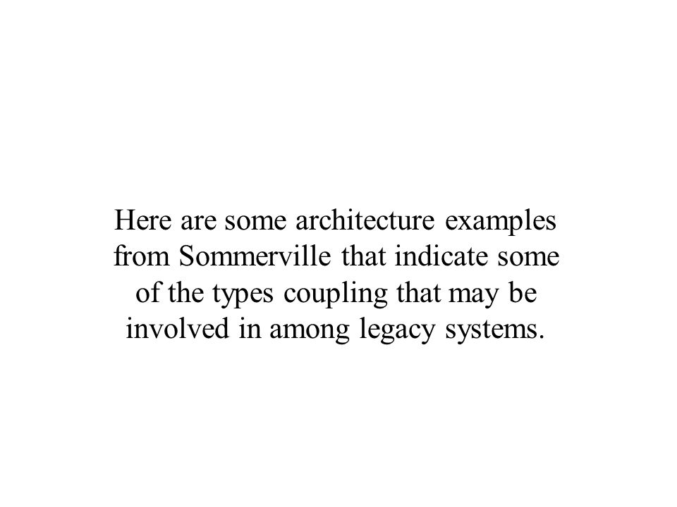 Here are some architecture examples from Sommerville that indicate some of the types coupling that may be involved in among legacy systems.