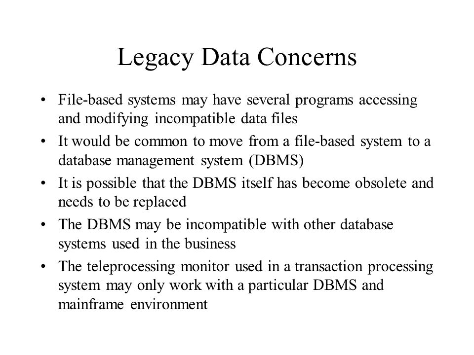 Legacy Data Concerns File-based systems may have several programs accessing and modifying incompatible data files.