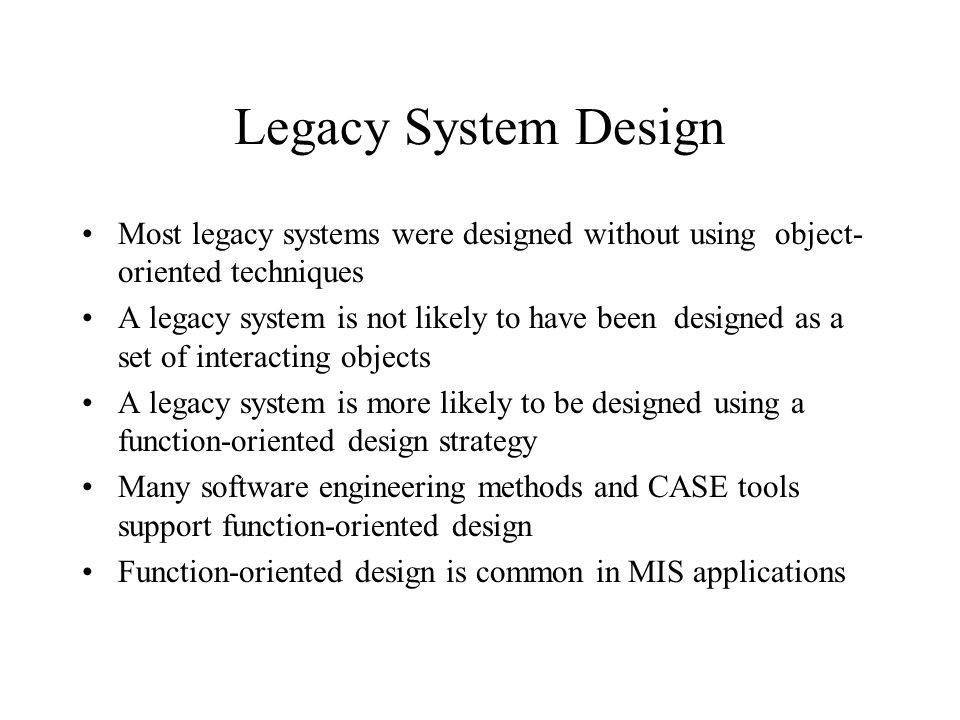 Legacy System Design Most legacy systems were designed without using object-oriented techniques.
