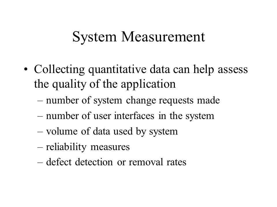 System Measurement Collecting quantitative data can help assess the quality of the application. number of system change requests made.