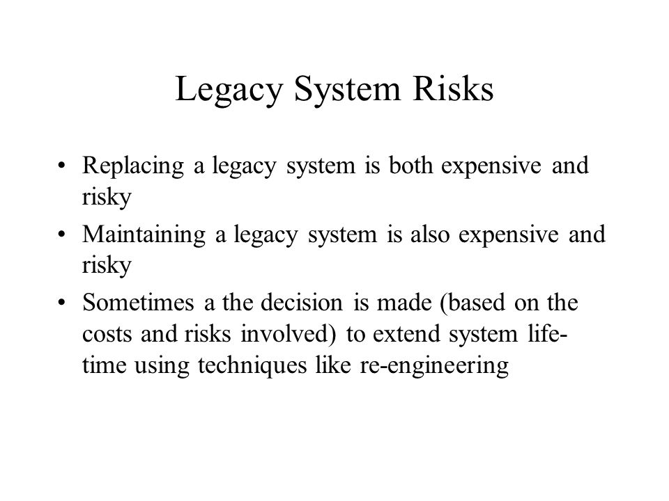 Legacy System Risks Replacing a legacy system is both expensive and risky. Maintaining a legacy system is also expensive and risky.