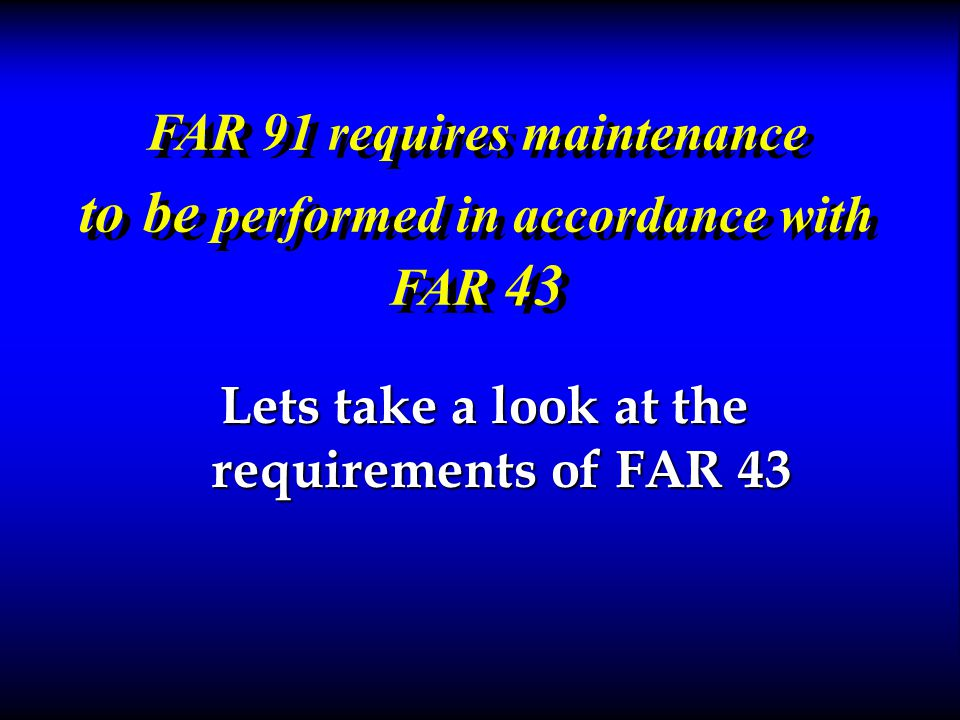 FAR 91 requires maintenance to be performed in accordance with FAR 43