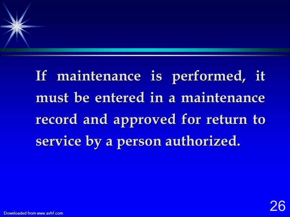 If maintenance is performed, it must be entered in a maintenance record and approved for return to service by a person authorized.