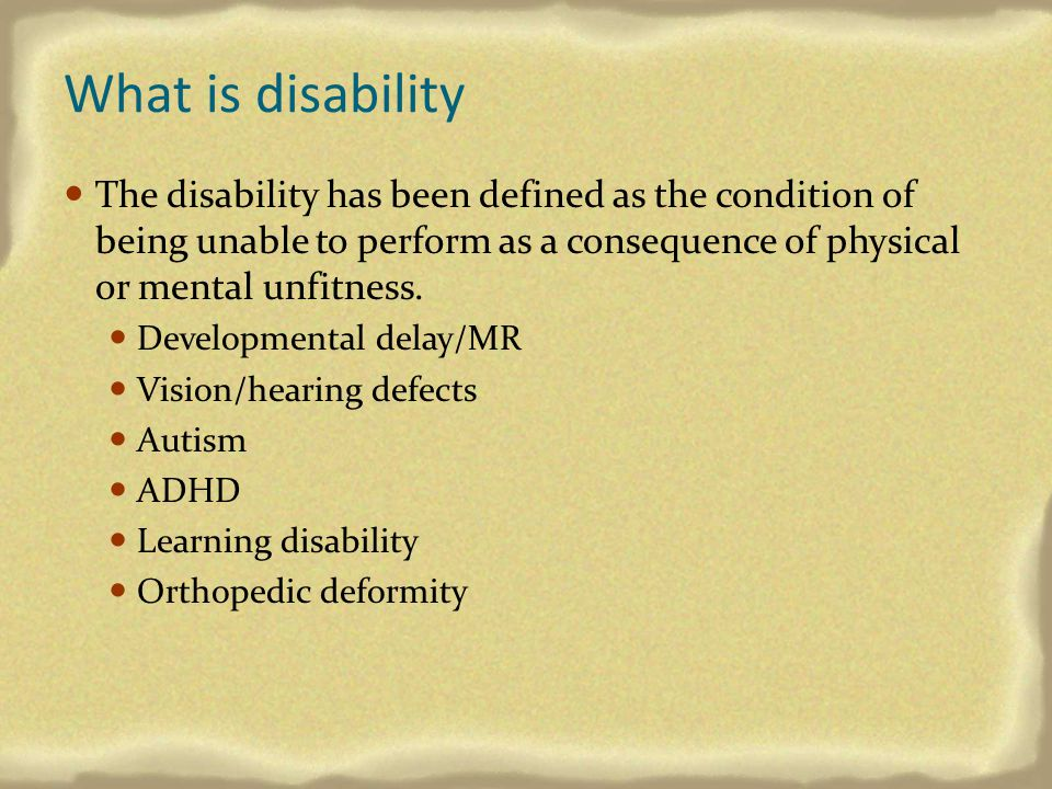 What is disability The disability has been defined as the condition of being unable to perform as a consequence of physical or mental unfitness.