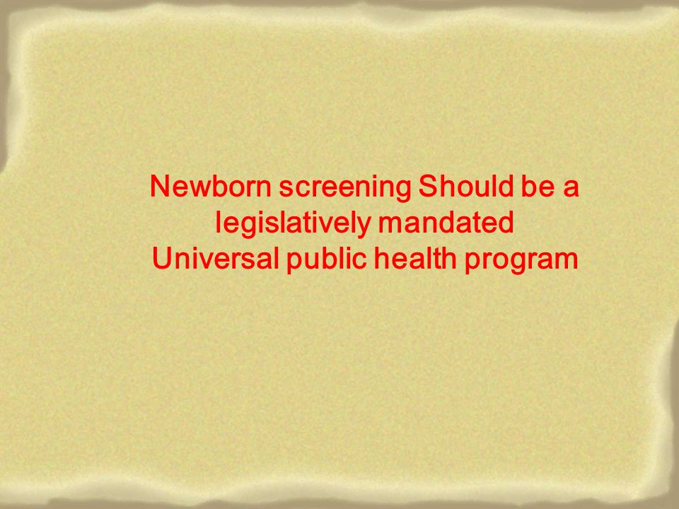 Newborn screening Should be a legislatively mandated