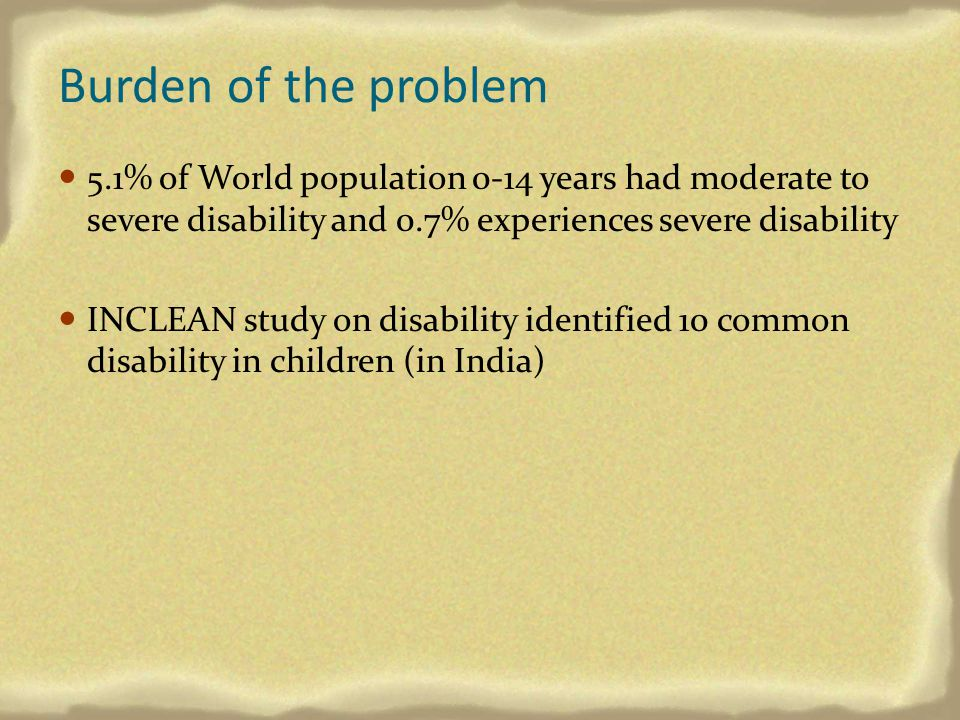 Burden of the problem 5.1% of World population 0-14 years had moderate to severe disability and 0.7% experiences severe disability.