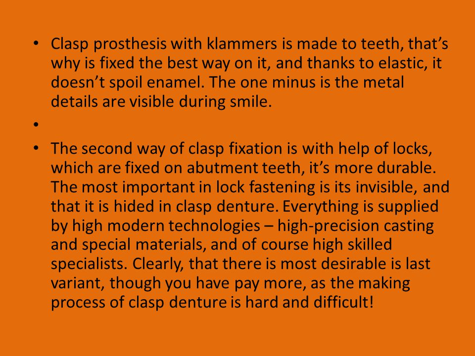 Clasp prosthesis with klammers is made to teeth, that's why is fixed the best way on it, and thanks to elastic, it doesn't spoil enamel. The one minus is the metal details are visible during smile.