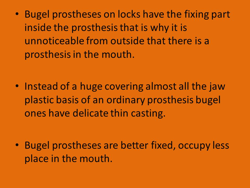 Bugel prostheses on locks have the fixing part inside the prosthesis that is why it is unnoticeable from outside that there is a prosthesis in the mouth.