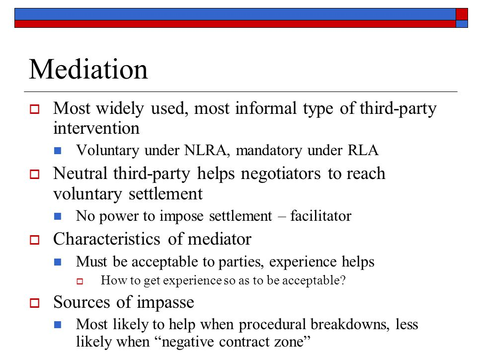 Mediation Most widely used, most informal type of third-party intervention. Voluntary under NLRA, mandatory under RLA.