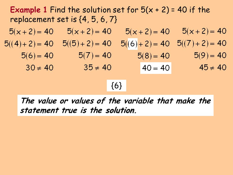 Example 1 Find the solution set for 5(x + 2) = 40 if the replacement set is {4, 5, 6, 7}