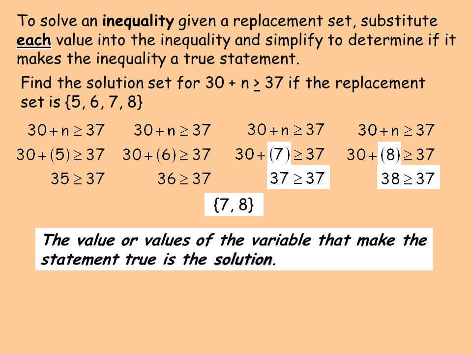 To solve an inequality given a replacement set, substitute each value into the inequality and simplify to determine if it makes the inequality a true statement.