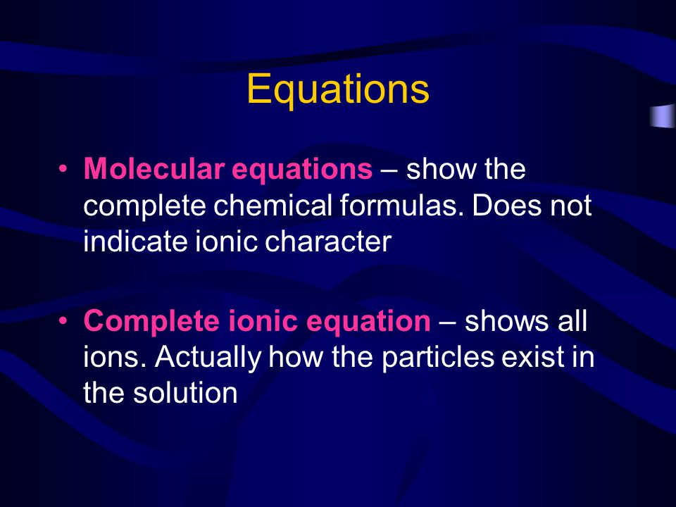 Equations Molecular equations – show the complete chemical formulas. Does not indicate ionic character.