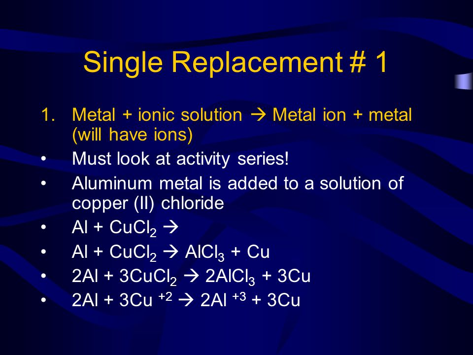 Single Replacement # 1 Metal + ionic solution  Metal ion + metal (will have ions) Must look at activity series!