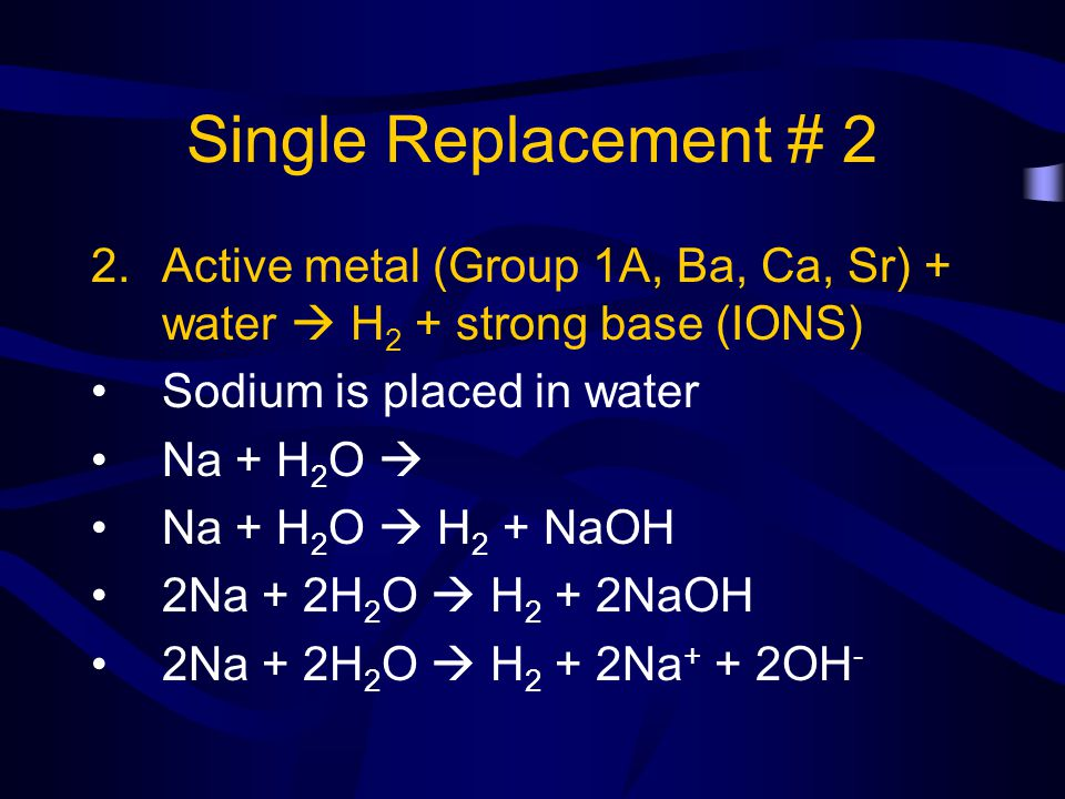 Single Replacement # 2 Active metal (Group 1A, Ba, Ca, Sr) + water  H2 + strong base (IONS) Sodium is placed in water.