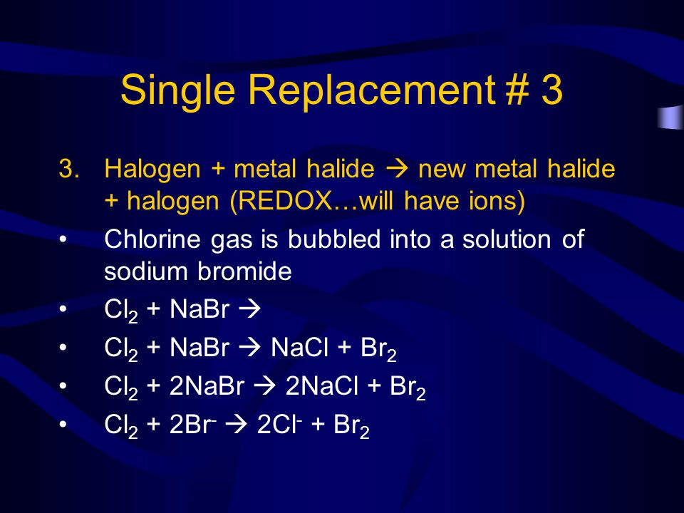 Single Replacement # 3 Halogen + metal halide  new metal halide + halogen (REDOX…will have ions)