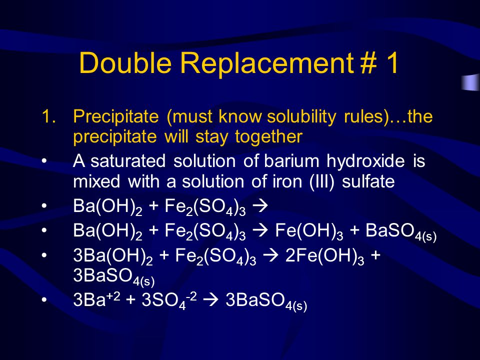 Double Replacement # 1 Precipitate (must know solubility rules)…the precipitate will stay together.