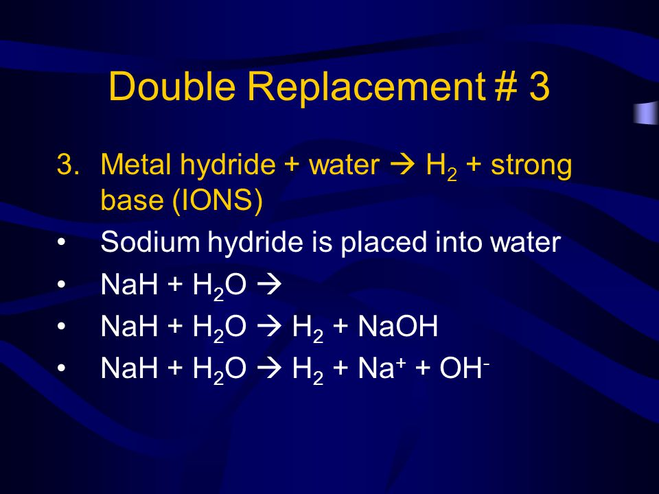 Double Replacement # 3 Metal hydride + water  H2 + strong base (IONS)