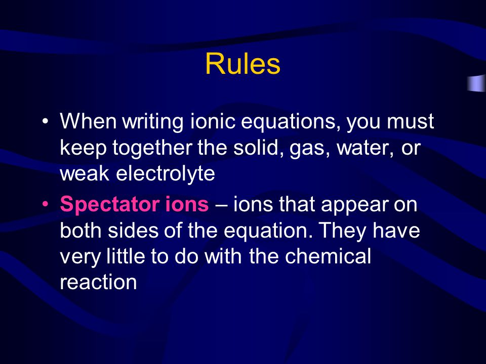 Rules When writing ionic equations, you must keep together the solid, gas, water, or weak electrolyte.