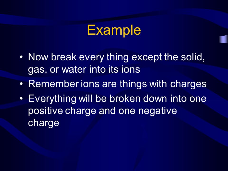 Example Now break every thing except the solid, gas, or water into its ions. Remember ions are things with charges.