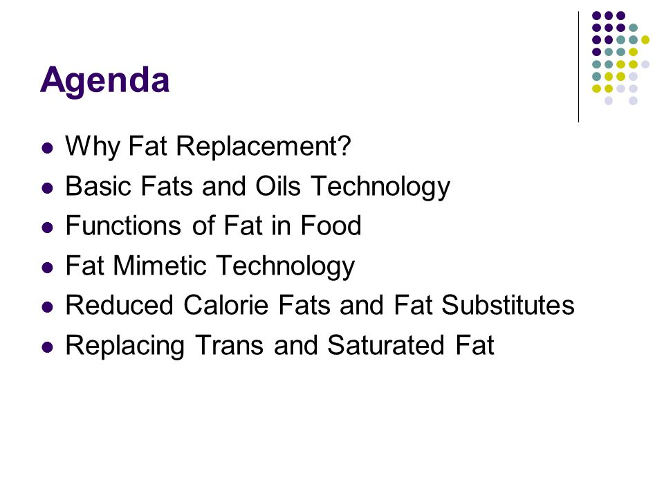 Agenda Why Fat Replacement Basic Fats and Oils Technology
