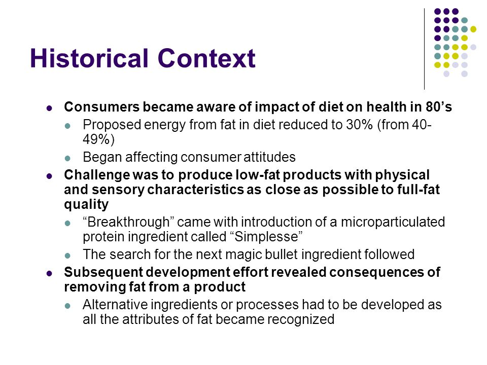 Historical Context Consumers became aware of impact of diet on health in 80's. Proposed energy from fat in diet reduced to 30% (from 40-49%)