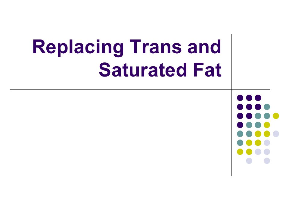 Replacing Trans and Saturated Fat