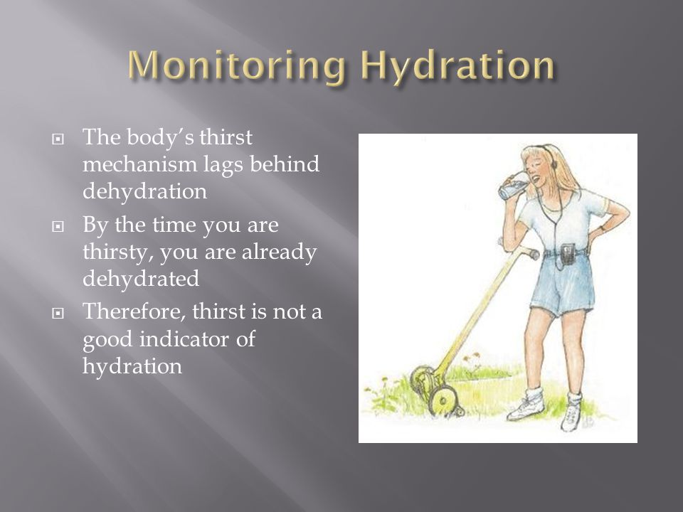 Monitoring Hydration The body's thirst mechanism lags behind dehydration. By the time you are thirsty, you are already dehydrated.