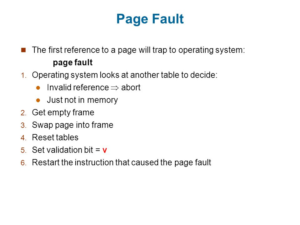 Page Fault The first reference to a page will trap to operating system: page fault. Operating system looks at another table to decide: